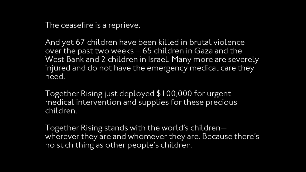 """Black background with white text that says: """"The ceasefire is a reprieve.     And yet 67 children have been killed in brutal violence over the past two weeks – 65 children in Gaza and the West Bank and 2 children in Israel. Many more are severely injured and do not have the emergency medical care they need.     Together Rising just deployed $100,000 for urgent medical intervention and supplies for these precious children.    Together Rising stands with the world's children— wherever they are and whomever they are. Because there's no such thing as other people's children."""""""