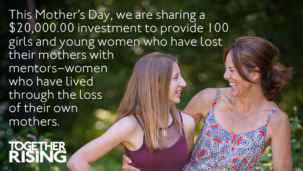 """White text in the upper left says, """"This Mother's Day, we are sharing a $20,000.00 investment to provide 100 girls and young women who have lost their mothers with mentors–women who have lived through the loss of their own mothers. The Together Rising logo is in the lower lefthand corner. On the right side, a mentor in a paisley patterned bright red and navy blue dress and young woman in a burgundy dress are hugging and laughing together."""